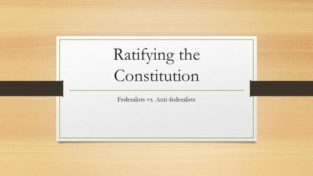 Ratifying the Constitution Federalists vs. Anti-federalists.