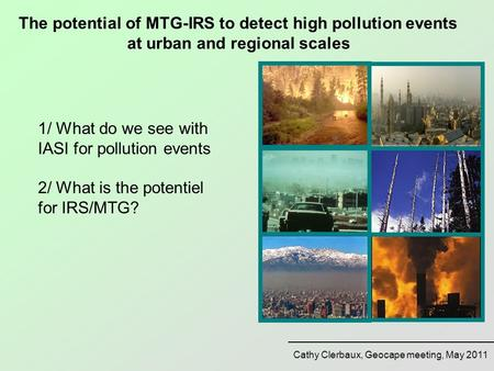 Cathy Clerbaux, Geocape meeting, May 2011 The potential of MTG-IRS to detect high pollution events at urban and regional scales 1/ What do we see with.