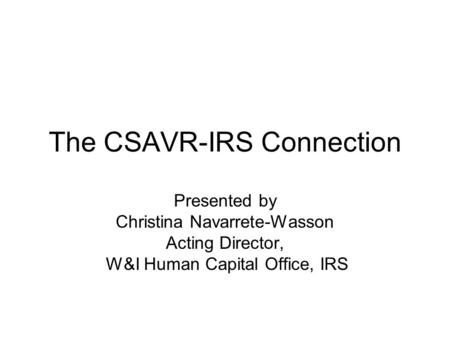 The CSAVR-IRS Connection Presented by Christina Navarrete-Wasson Acting Director, W&I Human Capital Office, IRS.