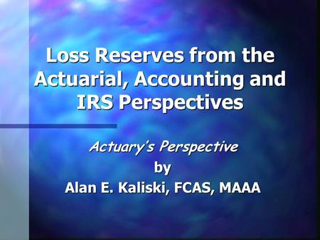 Loss Reserves from the Actuarial, Accounting and IRS Perspectives Actuary's Perspective by Alan E. Kaliski, FCAS, MAAA.