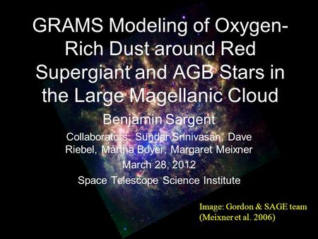 GRAMS Modeling of Oxygen- Rich Dust around Red Supergiant and AGB Stars in the Large Magellanic Cloud Benjamin Sargent Collaborators: Sundar Srinivasan,