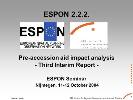 IRS Institute for Regional Development and Structural Planning Sabine Zillmer ESPON 2.2.2. Pre-accession aid impact analysis - Third Interim Report - ESPON.