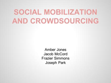 SOCIAL MOBILIZATION AND CROWDSOURCING Amber Jones Jacob McCord Frazier Simmons Joseph Park.