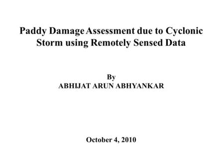 Paddy Damage Assessment due to Cyclonic Storm using Remotely Sensed Data By ABHIJAT ARUN ABHYANKAR October 4, 2010.