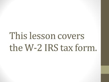 This lesson covers the W-2 IRS tax form.. The W-2 is an important tax form that everyone needs to understand. The W-2 is a wage and tax statement, since.