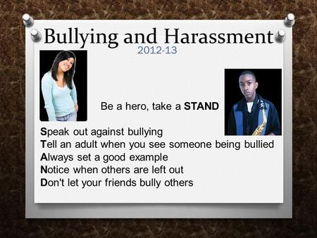 Bullying and Harassment 2012-13 Be a hero, take a STAND Speak out against bullying Tell an adult when you see someone being bullied Always set a good example.