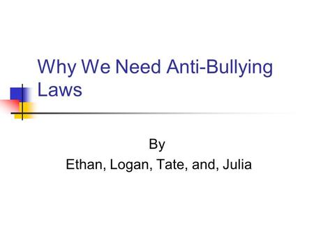 Why We Need Anti-Bullying Laws By Ethan, Logan, Tate, and, Julia.