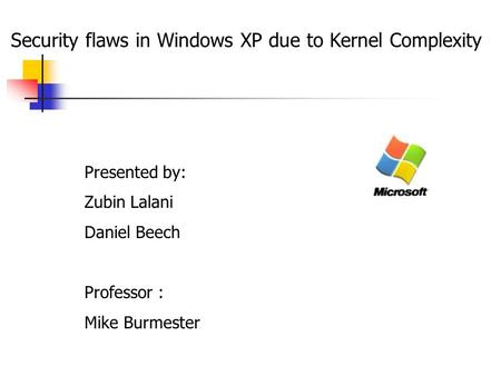 Security flaws in Windows XP due to Kernel Complexity Presented by: Zubin Lalani Daniel Beech Professor : Mike Burmester.
