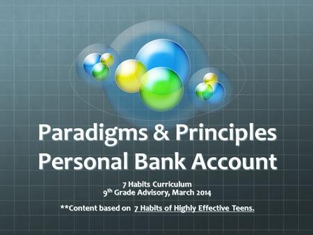 Paradigms & Principles Personal Bank Account 7 Habits Curriculum 9 th Grade Advisory, March 2014 **Content based on 7 Habits of Highly Effective Teens.