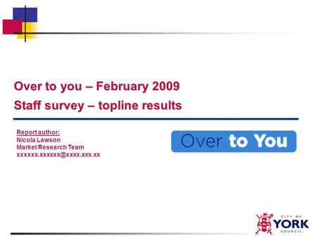 Over to you – February 2009 Staff survey – topline results Report author: Nicola Lawson Market Research Team