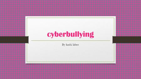 Cyberbullying By kashi labee. cybebullying Social media Many people are getting bullied over social media Do you get bullied over things you do over.