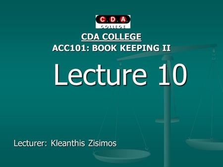 CDA COLLEGE ACC101: BOOK KEEPING II Lecture 10 Lecture 10 Lecturer: Kleanthis Zisimos.