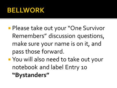" Please take out your ""One Survivor Remembers"" discussion questions, make sure your name is on it, and pass those forward.  You will also need to take."
