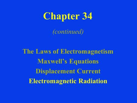 Chapter 34 (continued) The Laws of Electromagnetism Maxwell's Equations Displacement Current Electromagnetic Radiation.