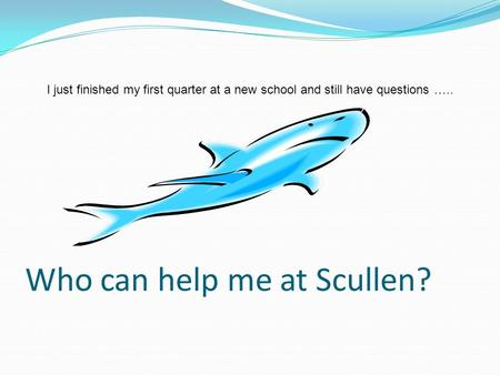 Who can help me at Scullen? I just finished my first quarter at a new school and still have questions …..
