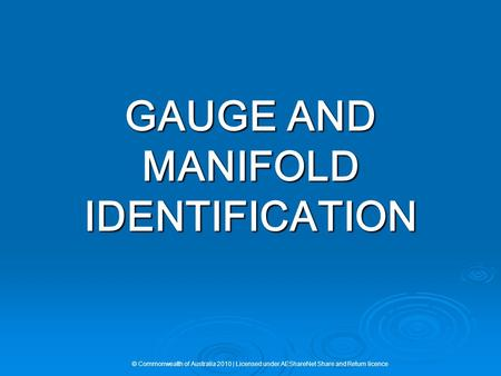 GAUGE AND MANIFOLD IDENTIFICATION © Commonwealth of Australia 2010 | Licensed under AEShareNet Share and Return licence.