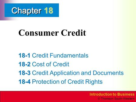 Introduction to Business © Thomson South-Western ChapterChapter Consumer Credit 18-1 18-1Credit Fundamentals 18-2 18-2Cost of Credit 18-3 18-3Credit Application.