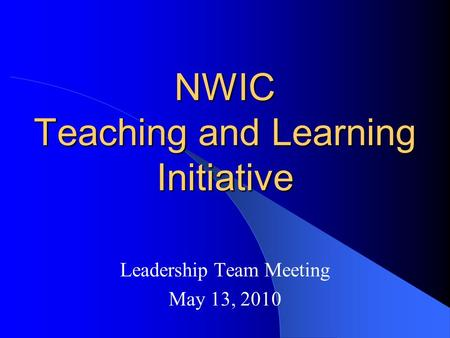 NWIC Teaching and Learning Initiative Leadership Team Meeting May 13, 2010.