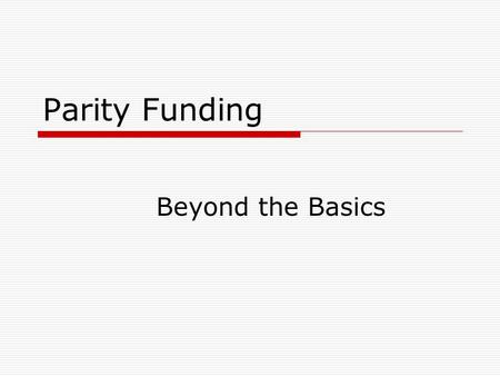 "Parity Funding Beyond the Basics. Parity Funding- Historical Recap  Formula Allocations  Hold Harmless Agreement  Advent of Performance Funding  ""One."