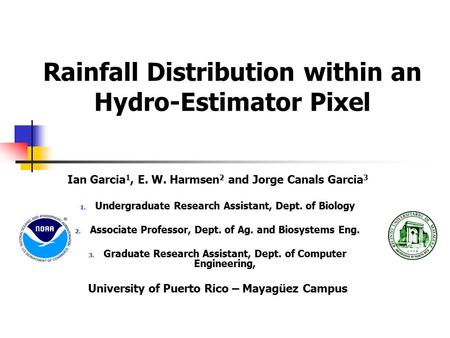 Rainfall Distribution within an Hydro-Estimator Pixel Ian Garcia 1, E. W. Harmsen 2 and Jorge Canals Garcia 3 1. Undergraduate Research Assistant, Dept.