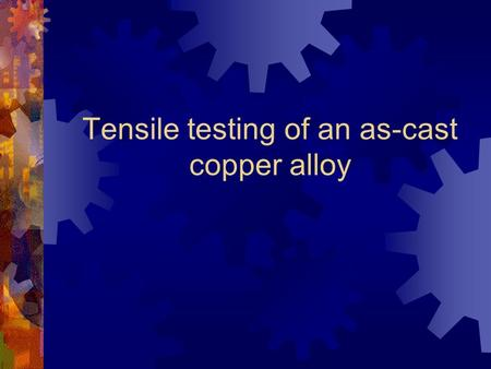 Tensile testing of an as-cast copper alloy. Steps in the process 1. Marking the gauge length 2. Loading the specimen 3. Zeroing the crosshead 4. Fitting.