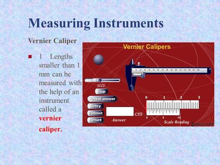 Measuring Instruments 1 Lengths smaller than 1 mm can be measured with the help of an instrument called a vernier caliper. Vernier Caliper.