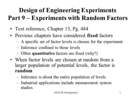 DOX 6E Montgomery1 Design of Engineering Experiments Part 9 – Experiments with Random Factors Text reference, Chapter 13, Pg. 484 Previous chapters have.