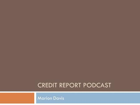 CREDIT REPORT PODCAST Marion Davis What is a Credit Report?  A credit report is information compiled by a credit bureau from merchants, utility companies,