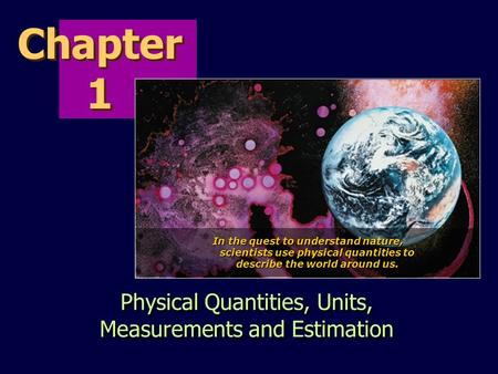 Chapter 1 Physical Quantities, Units, Measurements and Estimation In the quest to understand nature, scientists use physical quantities to describe the.