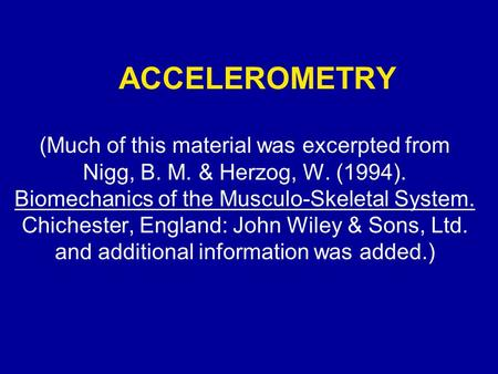 ACCELEROMETRY (Much of this material was excerpted from Nigg, B. M. & Herzog, W. (1994). Biomechanics of the Musculo-Skeletal System. Chichester, England: