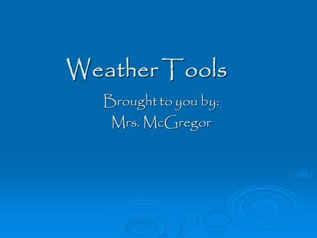Weather Tools Brought to you by: Mrs. McGregor. What are tools? Can you think of a tool that is used to measure weather?