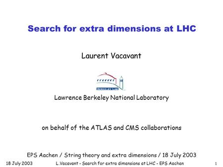 18 July 2003L.Vacavant - Search for extra dimensions at LHC - EPS Aachen1 Search for extra dimensions at LHC Laurent Vacavant Lawrence Berkeley National.