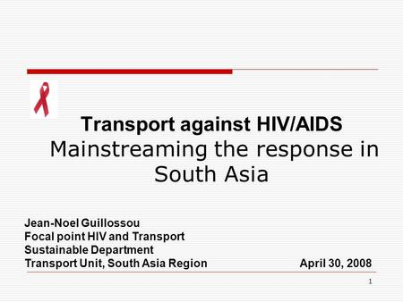 1 Transport against HIV/AIDS Mainstreaming the response in South Asia Jean-Noel Guillossou Focal point HIV and Transport Sustainable Department Transport.
