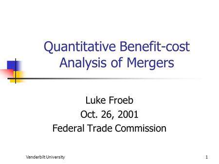 Vanderbilt University1 Quantitative Benefit-cost Analysis of Mergers Luke Froeb Oct. 26, 2001 Federal Trade Commission.