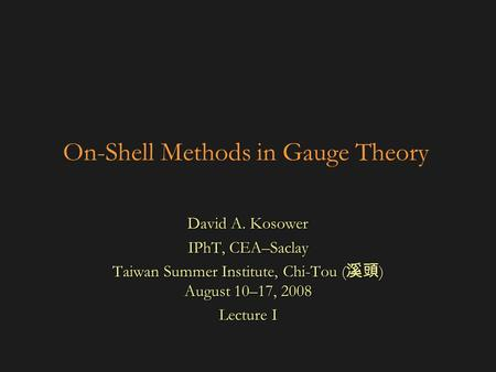 On-Shell Methods in Gauge Theory David A. Kosower IPhT, CEA–Saclay Taiwan Summer Institute, Chi-Tou ( 溪頭 ) August 10–17, 2008 Lecture I.