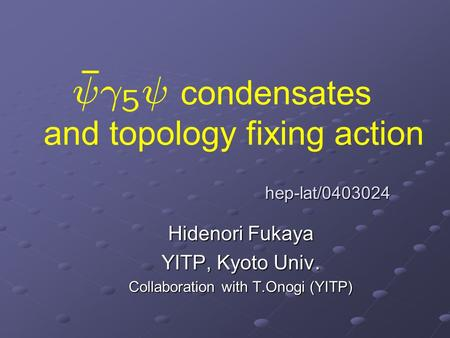 Condensates and topology fixing action Hidenori Fukaya YITP, Kyoto Univ. Collaboration with T.Onogi (YITP) hep-lat/0403024.