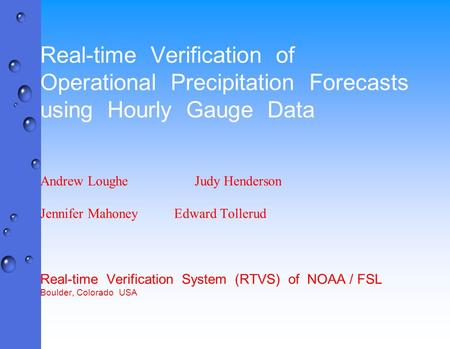 Real-time Verification of Operational Precipitation Forecasts using Hourly Gauge Data Andrew Loughe Judy Henderson Jennifer MahoneyEdward Tollerud Real-time.