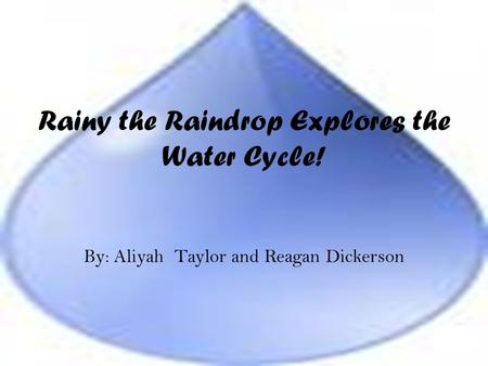 Rainy the Raindrop Explores the Water Cycle! By: Aliyah Taylor and Reagan Dickerson.