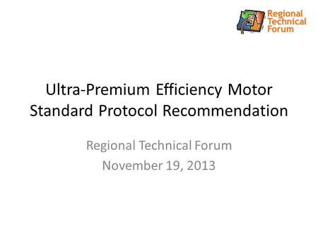 Ultra-Premium Efficiency Motor Standard Protocol Recommendation Regional Technical Forum November 19, 2013.