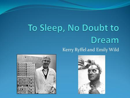 Kerry Ryffel and Emily Wild. Background 1952: Eugene Aserinsky observed changes in eye movements as babies sleep Is faster eye movement associated with.