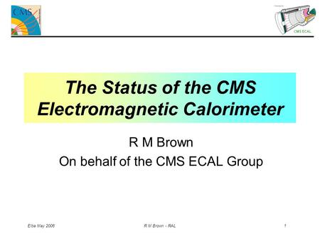 CMS ECAL Elba May 2006 R M Brown - RAL 1 The Status of the CMS Electromagnetic Calorimeter R M Brown On behalf of the CMS ECAL Group.