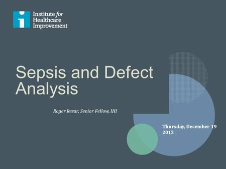 Sepsis and Defect Analysis Roger Resar, Senior Fellow, IHI Thursday, December 19 2013.