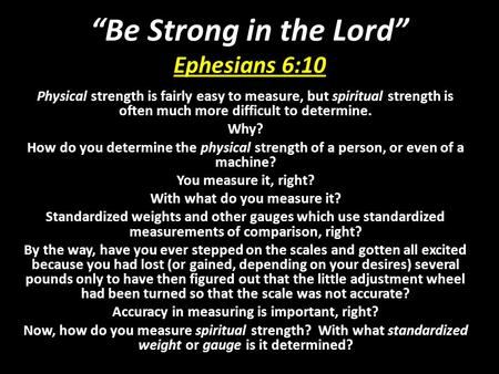 """Be Strong in the Lord"" Ephesians 6:10 Physical strength is fairly easy to measure, but spiritual strength is often much more difficult to determine. Why?"