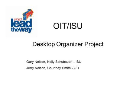 OIT/ISU Desktop Organizer Project Gary Nelson, Kelly Schubauer – ISU Jerry Nelson, Courtney Smith - OIT.