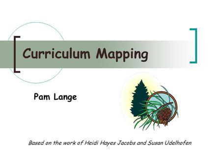 Curriculum Mapping Based on the work of Heidi Hayes Jacobs and Susan Udelhofen Pam Lange.