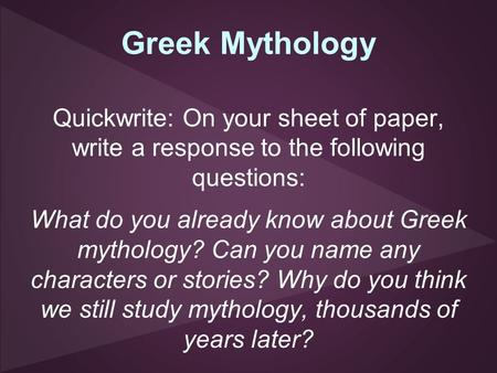 Greek Mythology Quickwrite: On your sheet of paper, write a response to the following questions: What do you already know about Greek mythology? Can you.
