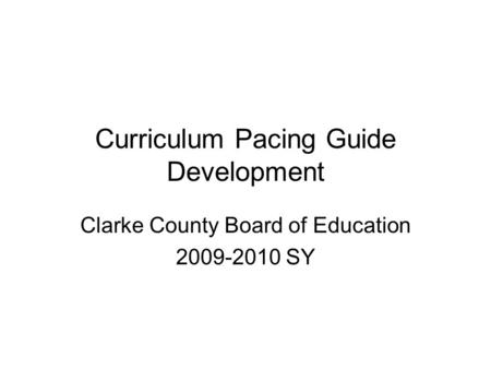 Curriculum Pacing Guide Development Clarke County Board of Education 2009-2010 SY.