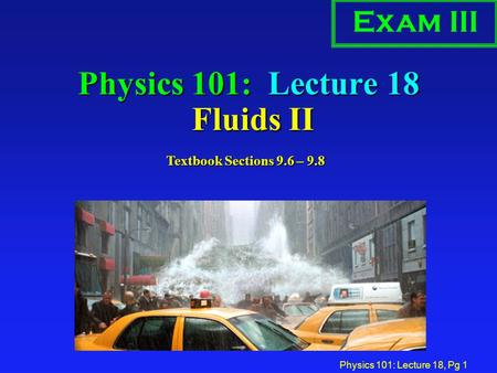 Physics 101: Lecture 18, Pg 1 Physics 101: Lecture 18 Fluids II Exam III Textbook Sections 9.6 – 9.8.