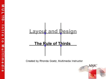 M U L 110 - I n t r o t o M u l t I m e d i a Layout and Design The Rule of Thirds Created by Rhonda Goetz, Multimedia Instructor.