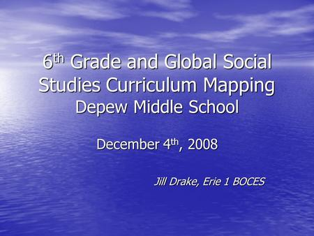 6 th Grade and Global Social Studies Curriculum Mapping Depew Middle School December 4 th, 2008 Jill Drake, Erie 1 BOCES.